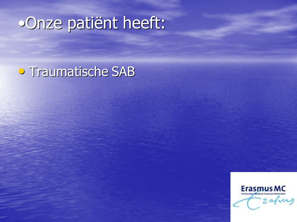 Onze patiënt heeft:Onze patiënt heeft: Traumatische SAB Traumatische SAB