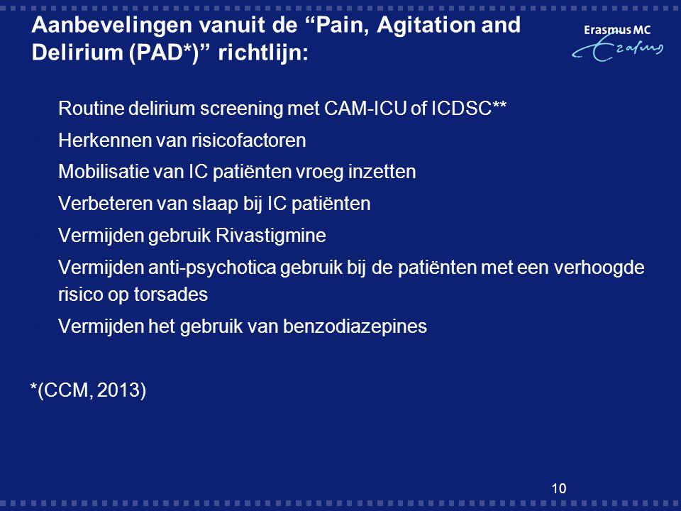 10 Aanbevelingen vanuit de Pain, Agitation and Delirium (PAD*) richtlijn:  Routine delirium screening met CAM-ICU of ICDSC**  Herkennen van risicofactoren  Mobilisatie van IC patiënten vroeg inzetten  Verbeteren van slaap bij IC patiënten  Vermijden gebruik Rivastigmine  Vermijden anti-psychotica gebruik bij de patiënten met een verhoogde risico op torsades  Vermijden het gebruik van benzodiazepines *(CCM, 2013)