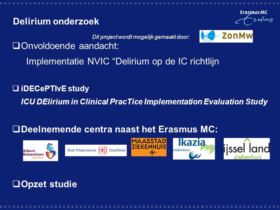 Delirium onderzoek  Onvoldoende aandacht: Implementatie NVIC Delirium op de IC richtlijn  iDECePTIvE study  ICU DElirium in Clinical PracTice Implementation Evaluation Study  Deelnemende centra naast het Erasmus MC:   Opzet studie Dit project wordt mogelijk gemaakt door: