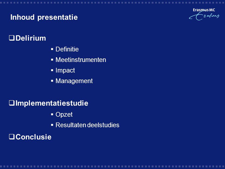 Inhoud presentatie  Delirium  Definitie  Meetinstrumenten  Impact  Management  Implementatiestudie  Opzet  Resultaten deelstudies  Conclusie