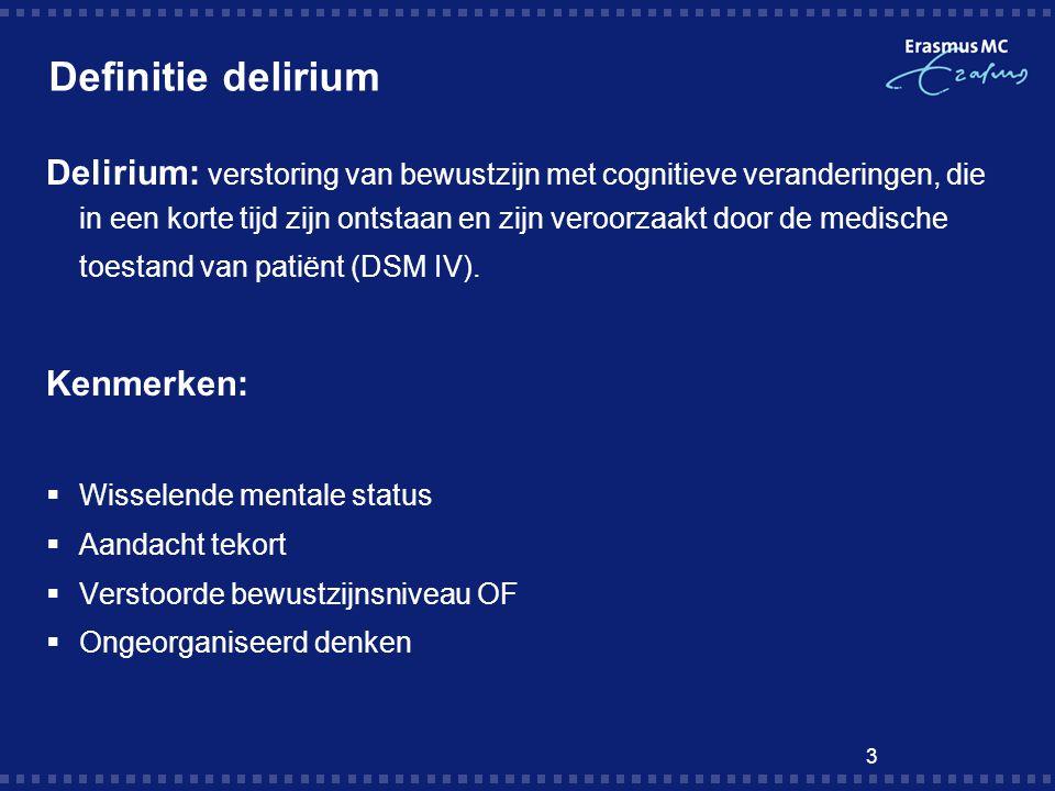 3 Definitie delirium Delirium: verstoring van bewustzijn met cognitieve veranderingen, die in een korte tijd zijn ontstaan en zijn veroorzaakt door de medische toestand van patiënt (DSM IV).