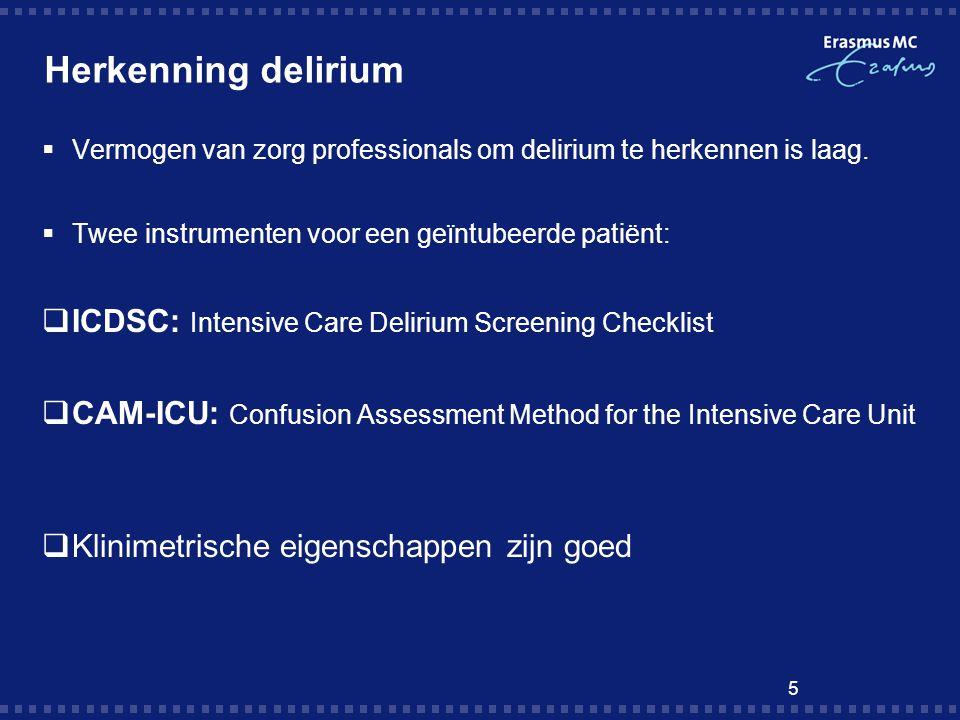 5 Herkenning delirium  Vermogen van zorg professionals om delirium te herkennen is laag.  Twee instrumenten voor een geïntubeerde patiënt:  ICDSC: