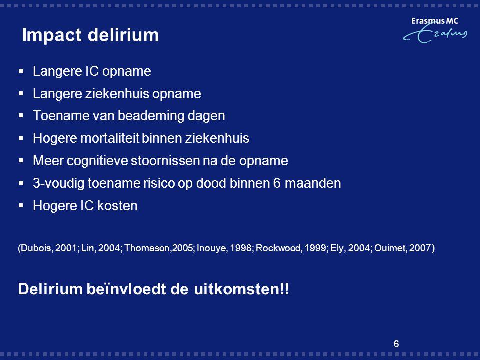 6 Impact delirium  Langere IC opname  Langere ziekenhuis opname  Toename van beademing dagen  Hogere mortaliteit binnen ziekenhuis  Meer cognitie