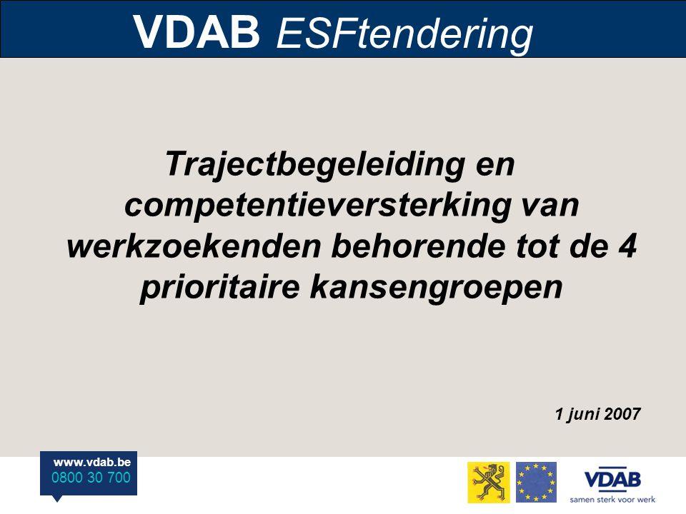 www.vdab.be 0800 30 700 VDAB ESFtendering Trajectbegeleiding en competentieversterking van werkzoekenden behorende tot de 4 prioritaire kansengroepen 1 juni 2007