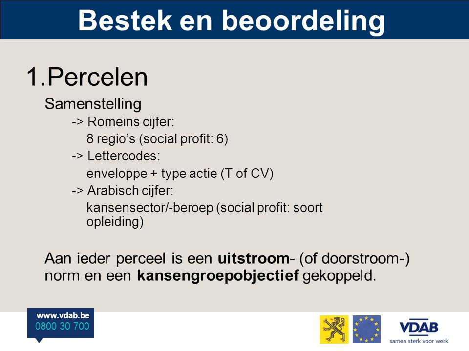 www.vdab.be 0800 30 700 Bestek en beoordeling 1.Percelen Samenstelling -> Romeins cijfer: 8 regio's (social profit: 6) -> Lettercodes: enveloppe + type actie (T of CV) -> Arabisch cijfer: kansensector/-beroep (social profit: soort opleiding) Aan ieder perceel is een uitstroom- (of doorstroom-) norm en een kansengroepobjectief gekoppeld.