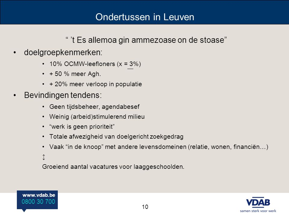 "www.vdab.be 0800 30 700 Ondertussen in Leuven "" 't Es allemoa gin ammezoase on de stoase"" doelgroepkenmerken: 10% OCMW-leefloners (x = 3%) + 50 % meer"