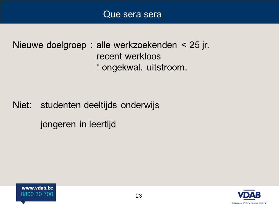 www.vdab.be 0800 30 700 Que sera sera Nieuwe doelgroep : alle werkzoekenden < 25 jr. recent werkloos  ongekwal. uitstroom. Niet: studenten deeltijds