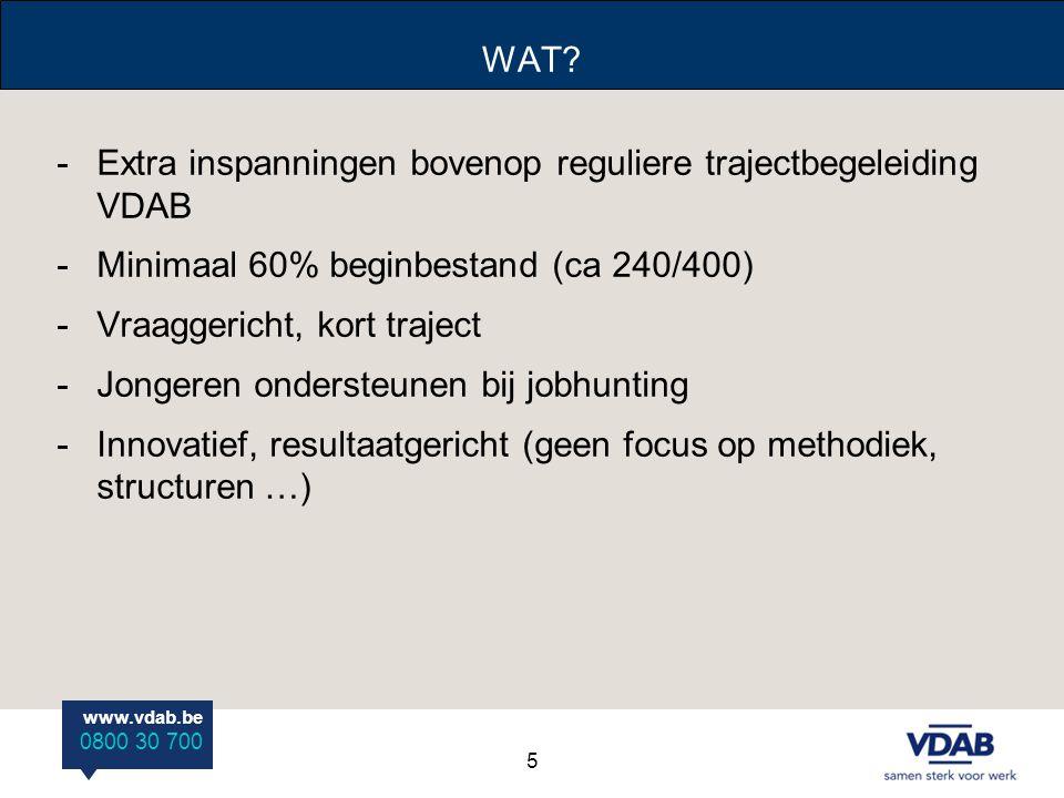 www.vdab.be 0800 30 700 WAT? -Extra inspanningen bovenop reguliere trajectbegeleiding VDAB -Minimaal 60% beginbestand (ca 240/400) -Vraaggericht, kort