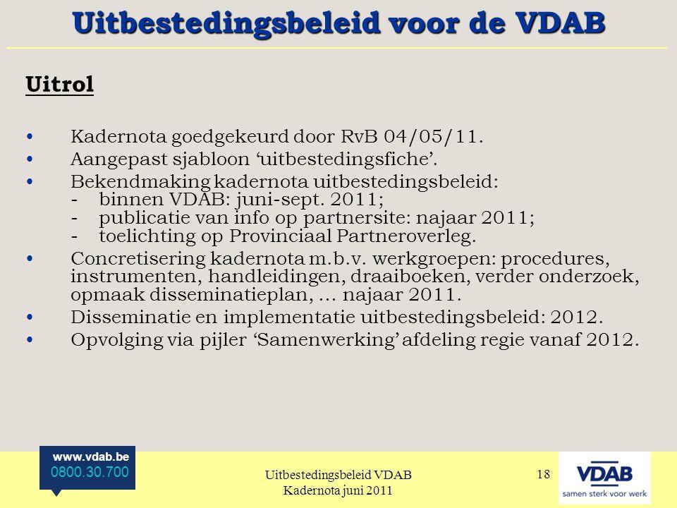 www.vdab.be 0800.30.700 Uitbestedingsbeleid VDAB Kadernota juni 2011 18 Uitrol Kadernota goedgekeurd door RvB 04/05/11.
