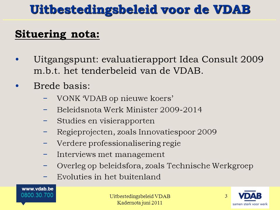 www.vdab.be 0800.30.700 Uitbestedingsbeleid VDAB Kadernota juni 2011 3 Situering nota: Uitgangspunt: evaluatierapport Idea Consult 2009 m.b.t.