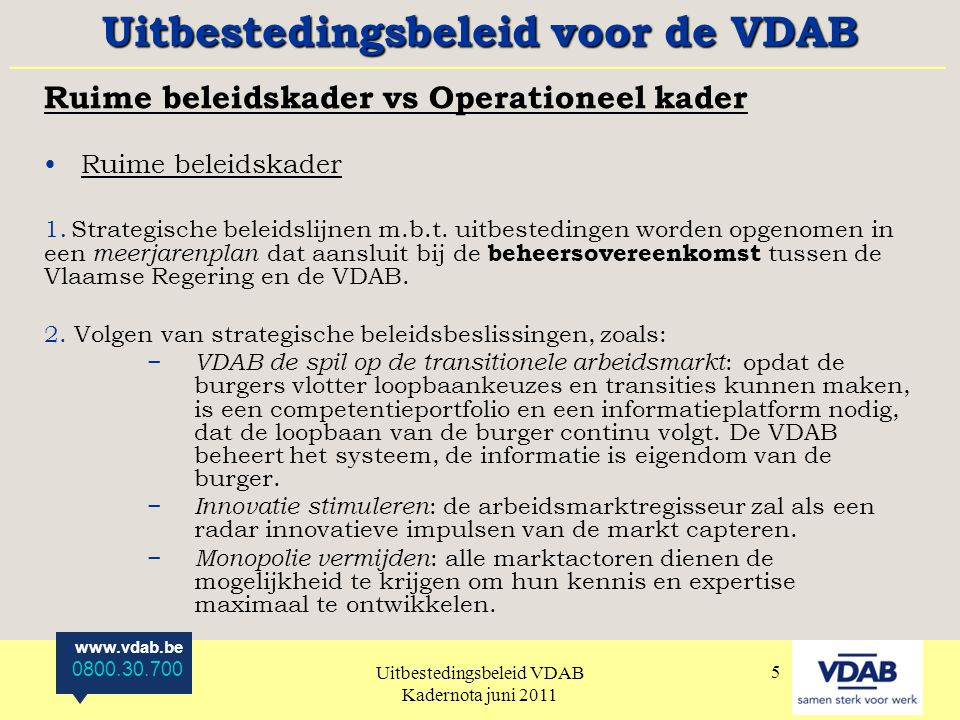 www.vdab.be 0800.30.700 Uitbestedingsbeleid VDAB Kadernota juni 2011 5 Ruime beleidskader vs Operationeel kader Ruime beleidskader 1.