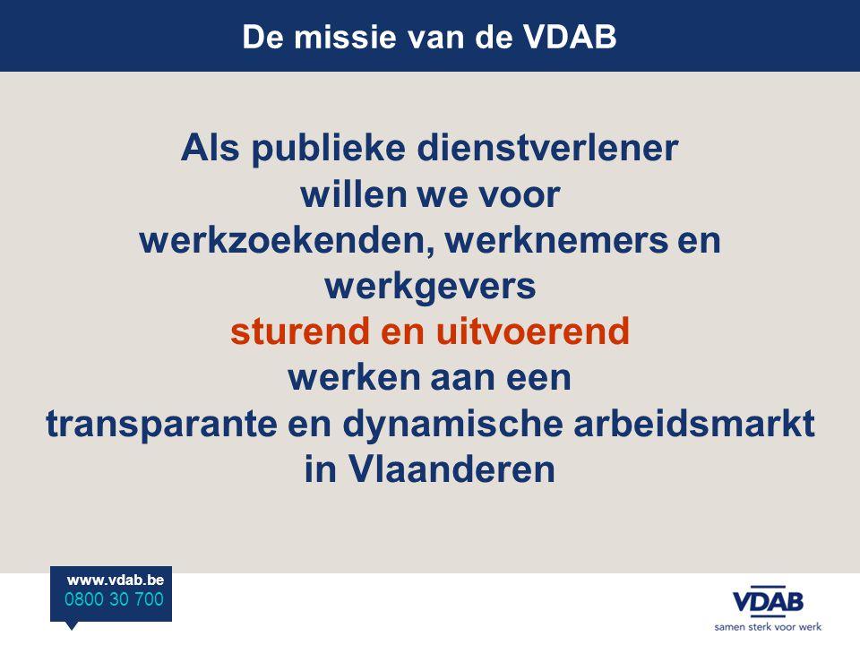 De missie van de VDAB Als publieke dienstverlener willen we voor werkzoekenden, werknemers en werkgevers sturend en uitvoerend werken aan een transparante en dynamische arbeidsmarkt in Vlaanderen www.vdab.be 0800 30 700