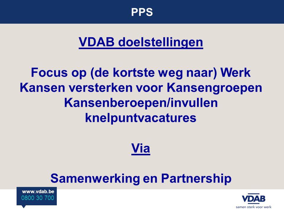 PPS www.vdab.be 0800 30 700 VDAB doelstellingen Focus op (de kortste weg naar) Werk Kansen versterken voor Kansengroepen Kansenberoepen/invullen knelpuntvacatures Via Samenwerking en Partnership