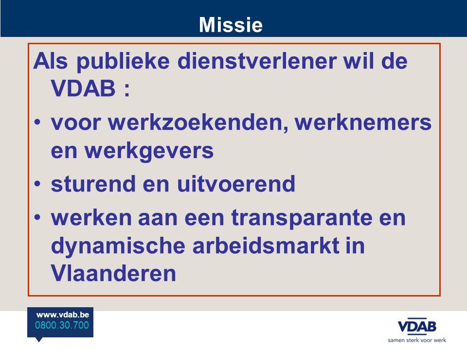 www.vdab.be 0800 30 700 www.vdab.be 0800.30.700 Als publieke dienstverlener wil de VDAB : voor werkzoekenden, werknemers en werkgevers sturend en uitvoerend werken aan een transparante en dynamische arbeidsmarkt in Vlaanderen Missie