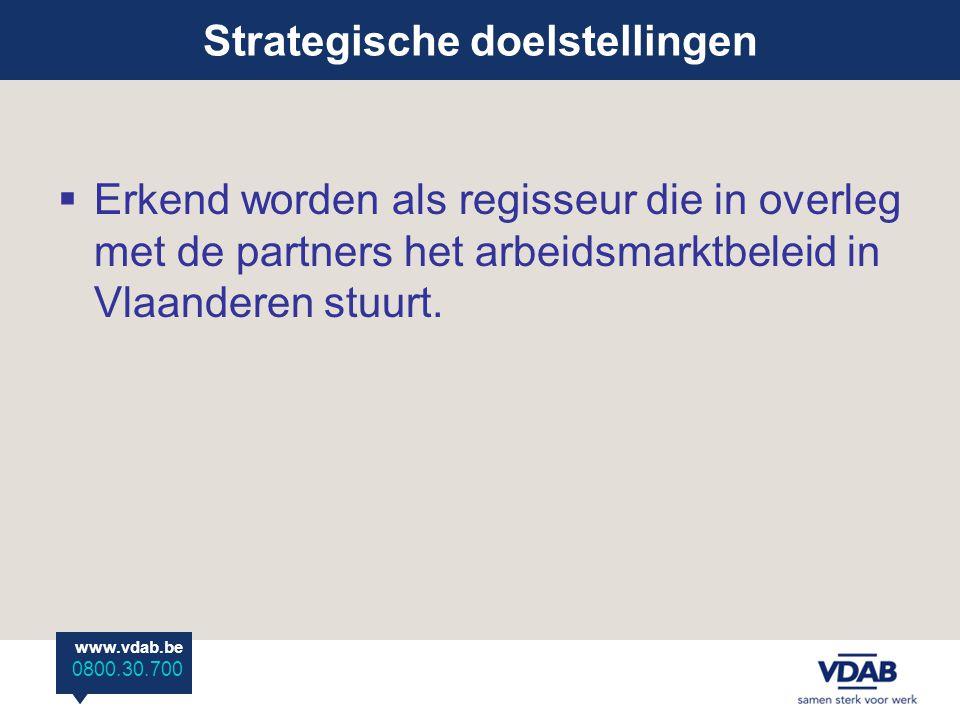 www.vdab.be 0800 30 700 www.vdab.be 0800.30.700  Erkend worden als regisseur die in overleg met de partners het arbeidsmarktbeleid in Vlaanderen stuurt.