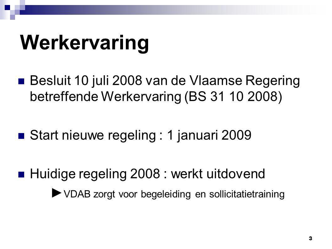 3 Werkervaring Besluit 10 juli 2008 van de Vlaamse Regering betreffende Werkervaring (BS 31 10 2008) Start nieuwe regeling : 1 januari 2009 Huidige regeling 2008 : werkt uitdovend ► VDAB zorgt voor begeleiding en sollicitatietraining
