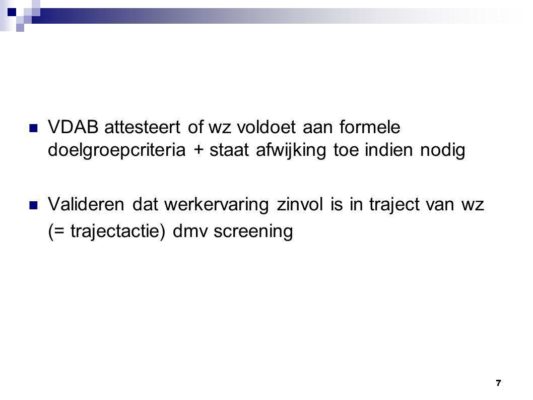 7 VDAB attesteert of wz voldoet aan formele doelgroepcriteria + staat afwijking toe indien nodig Valideren dat werkervaring zinvol is in traject van wz (= trajectactie) dmv screening