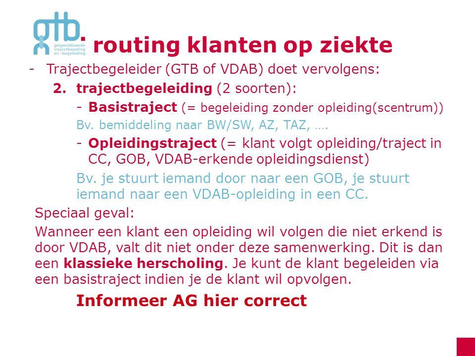 routing klanten op ziekte -Trajectbegeleider (GTB of VDAB) doet vervolgens: 2.trajectbegeleiding (2 soorten): -Basistraject (= begeleiding zonder ople