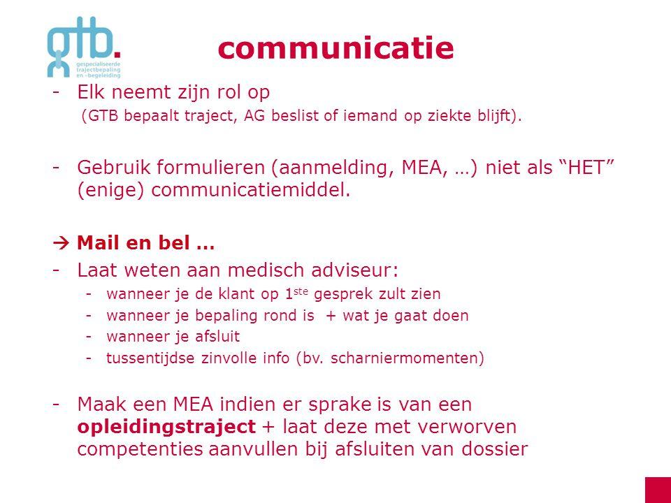 """communicatie -Elk neemt zijn rol op (GTB bepaalt traject, AG beslist of iemand op ziekte blijft). -Gebruik formulieren (aanmelding, MEA, …) niet als """""""