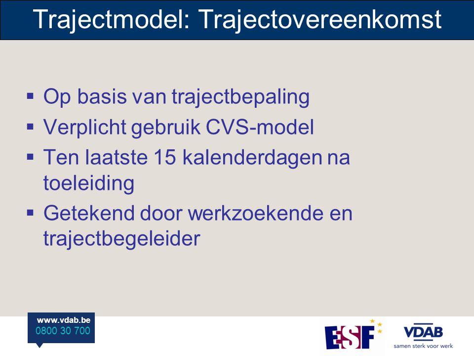 www.vdab.be 0800 30 700 Trajectmodel: Trajectovereenkomst  Op basis van trajectbepaling  Verplicht gebruik CVS-model  Ten laatste 15 kalenderdagen