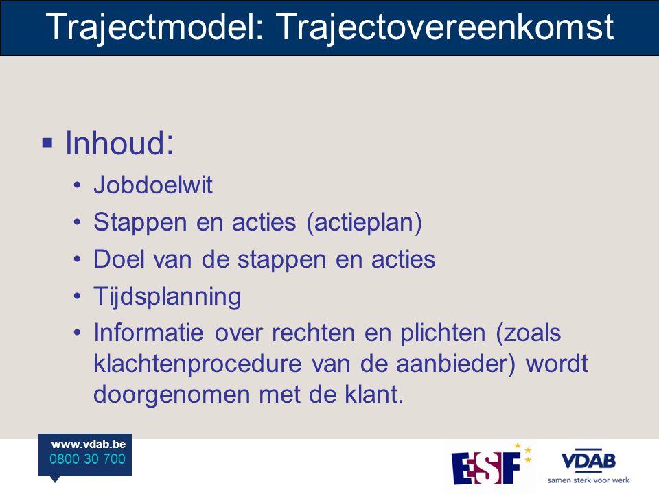 www.vdab.be 0800 30 700 Trajectmodel: Trajectovereenkomst  Inhoud : Jobdoelwit Stappen en acties (actieplan) Doel van de stappen en acties Tijdsplann