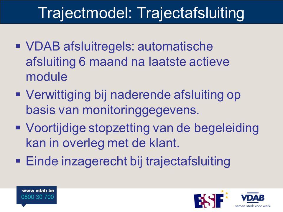 www.vdab.be 0800 30 700 Trajectmodel: Trajectafsluiting  VDAB afsluitregels: automatische afsluiting 6 maand na laatste actieve module  Verwittiging bij naderende afsluiting op basis van monitoringgegevens.