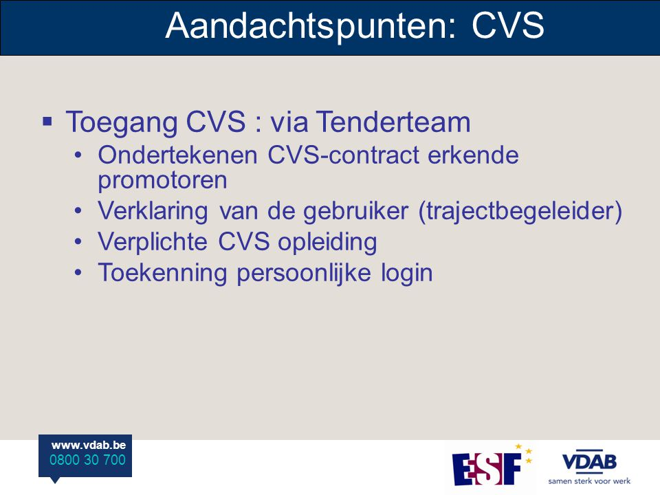 www.vdab.be 0800 30 700 Aandachtspunten: CVS  Toegang CVS : via Tenderteam Ondertekenen CVS-contract erkende promotoren Verklaring van de gebruiker (trajectbegeleider) Verplichte CVS opleiding Toekenning persoonlijke login