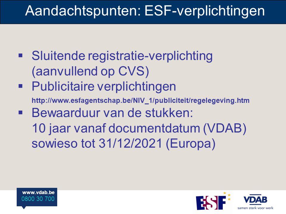 www.vdab.be 0800 30 700 Aandachtspunten: ESF-verplichtingen  Sluitende registratie-verplichting (aanvullend op CVS)  Publicitaire verplichtingen http://www.esfagentschap.be/NIV_1/publiciteit/regelegeving.htm  Bewaarduur van de stukken: 10 jaar vanaf documentdatum (VDAB) sowieso tot 31/12/2021 (Europa)