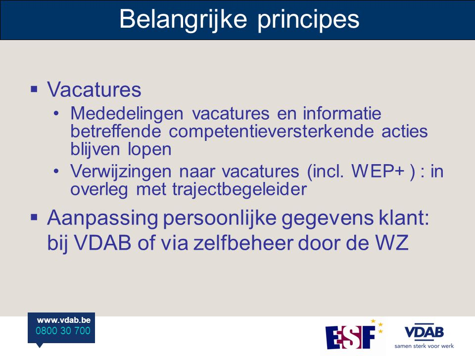www.vdab.be 0800 30 700 Belangrijke principes  Vacatures Mededelingen vacatures en informatie betreffende competentieversterkende acties blijven lopen Verwijzingen naar vacatures (incl.