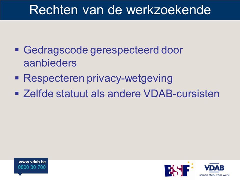 www.vdab.be 0800 30 700 Rechten van de werkzoekende  Gedragscode gerespecteerd door aanbieders  Respecteren privacy-wetgeving  Zelfde statuut als andere VDAB-cursisten
