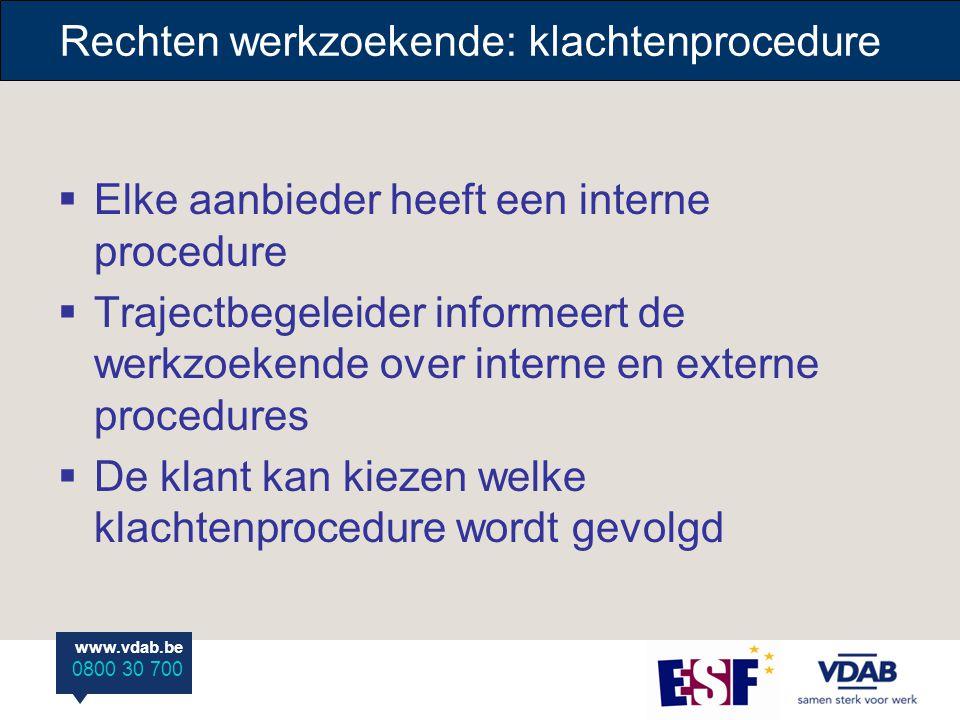 www.vdab.be 0800 30 700 Rechten werkzoekende: klachtenprocedure  Elke aanbieder heeft een interne procedure  Trajectbegeleider informeert de werkzoe