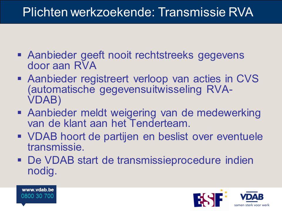 www.vdab.be 0800 30 700 Plichten werkzoekende: Transmissie RVA  Aanbieder geeft nooit rechtstreeks gegevens door aan RVA  Aanbieder registreert verloop van acties in CVS (automatische gegevensuitwisseling RVA- VDAB)  Aanbieder meldt weigering van de medewerking van de klant aan het Tenderteam.
