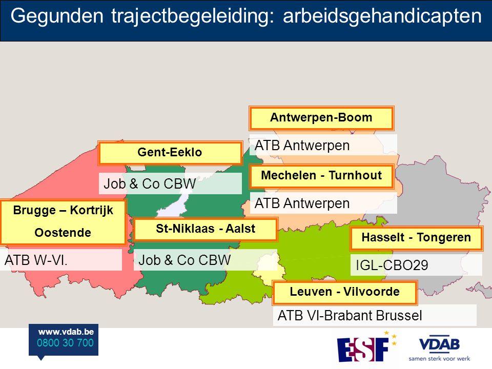 www.vdab.be 0800 30 700 ATB Antwerpen Antwerpen-Boom Gent-Eeklo Job & Co CBW Gegunden trajectbegeleiding: arbeidsgehandicapten Hasselt - Tongeren IGL-CBO29 Brugge – Kortrijk Oostende ATB W-Vl.Job & Co CBW St-Niklaas - Aalst ATB Vl-Brabant Brussel Leuven - Vilvoorde ATB Antwerpen Mechelen - Turnhout