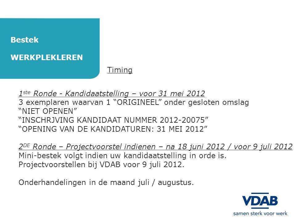 Bestek WERKPLEKLEREN Timing 1 ste Ronde - Kandidaatstelling – voor 31 mei 2012 3 exemplaren waarvan 1 ORIGINEEL onder gesloten omslag NIET OPENEN INSCHRJVING KANDIDAAT NUMMER 2012-20075 OPENING VAN DE KANDIDATUREN: 31 MEI 2012 2 DE Ronde – Projectvoorstel indienen – na 18 juni 2012 / voor 9 juli 2012 Mini-bestek volgt indien uw kandidaatstelling in orde is.