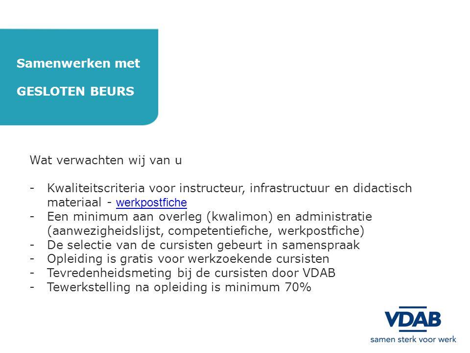 Samenwerken met GESLOTEN BEURS Andere instanties die mogelijkheden bieden tot financiering -KMO-portefeuilleKMO-portefeuille -OpleidingsfondsenOpleidingsfondsen -ErvaringsfondsErvaringsfonds -Doelgroepvermindering voor mentorsDoelgroepvermindering voor mentors -DiversiteitsplanDiversiteitsplan -ESF-AgentschapESF-Agentschap -Stad Antwerpen (in samenwerking met VDAB) -Vlaamse overheidVlaamse overheid -Provincie AntwerpenProvincie Antwerpen -… Interesse in samenwerking.