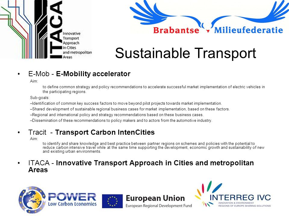 Sustainable Transport E-Mob - E-Mobility accelerator Aim: to define common strategy and policy recommendations to accelerate successful market implementation of electric vehicles in the participating regions.