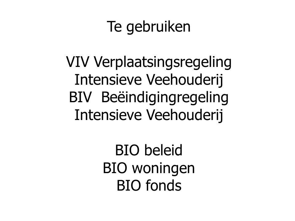 Te gebruiken VIV Verplaatsingsregeling Intensieve Veehouderij BIV Beëindigingregeling Intensieve Veehouderij BIO beleid BIO woningen BIO fonds