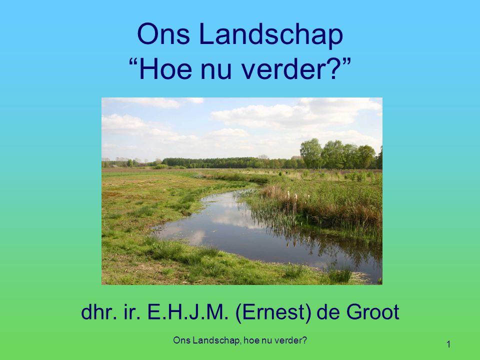Ons Landschap, hoe nu verder? 1 Ons Landschap Hoe nu verder? dhr. ir. E.H.J.M. (Ernest) de Groot