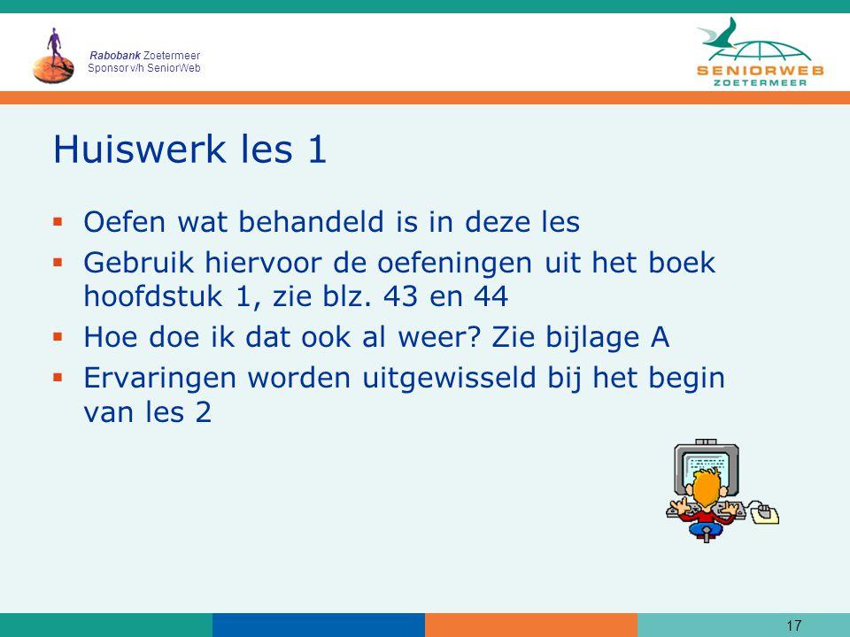 Rabobank Zoetermeer Sponsor v/h SeniorWeb Huiswerk les 1  Oefen wat behandeld is in deze les  Gebruik hiervoor de oefeningen uit het boek hoofdstuk 1, zie blz.