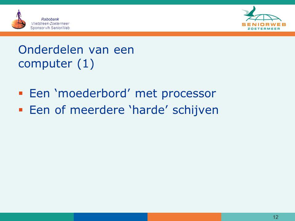 Rabobank Vlietstreek-Zoetermeer Sponsor v/h SeniorWeb 12 Onderdelen van een computer (1)  Een 'moederbord' met processor  Een of meerdere 'harde' schijven