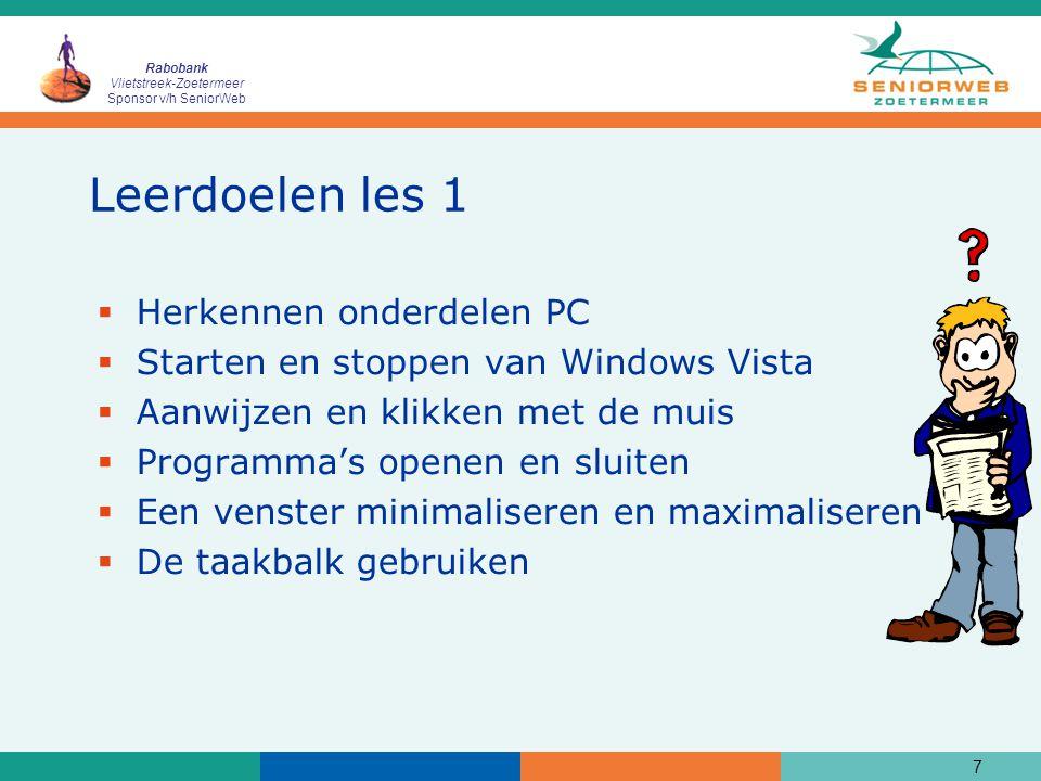 Rabobank Vlietstreek-Zoetermeer Sponsor v/h SeniorWeb 7 Leerdoelen les 1  Herkennen onderdelen PC  Starten en stoppen van Windows Vista  Aanwijzen en klikken met de muis  Programma's openen en sluiten  Een venster minimaliseren en maximaliseren  De taakbalk gebruiken