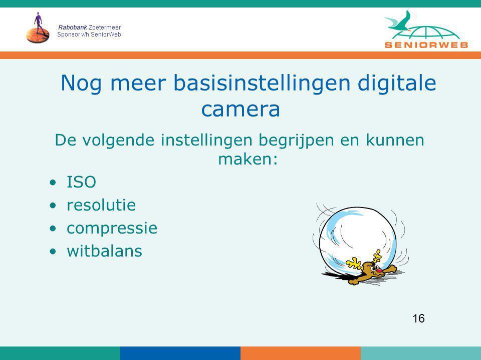 Rabobank Zoetermeer Sponsor v/h SeniorWeb 16 Nog meer basisinstellingen digitale camera De volgende instellingen begrijpen en kunnen maken: ISO resolu