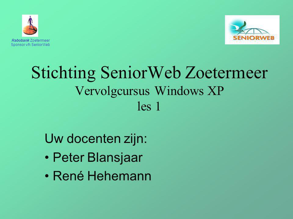 Rabobank Zoetermeer Sponsor v/h SeniorWeb Stichting SeniorWeb Zoetermeer Vervolgcursus Windows XP les 1 Uw docenten zijn: Peter Blansjaar René Hehemann