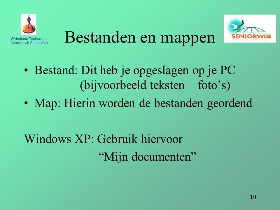 Rabobank Zoetermeer Sponsor v/h SeniorWeb 10 Bestanden en mappen Bestand: Dit heb je opgeslagen op je PC (bijvoorbeeld teksten – foto's) Map: Hierin worden de bestanden geordend Windows XP: Gebruik hiervoor Mijn documenten