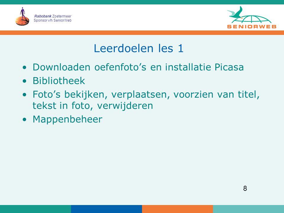 Rabobank Zoetermeer Sponsor v/h SeniorWeb 8 Leerdoelen les 1 Downloaden oefenfoto's en installatie Picasa Bibliotheek Foto's bekijken, verplaatsen, voorzien van titel, tekst in foto, verwijderen Mappenbeheer