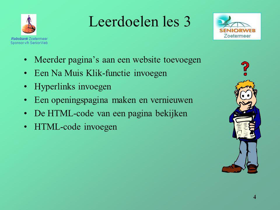 Rabobank Zoetermeer Sponsor v/h SeniorWeb 4 Leerdoelen les 3 Meerder pagina's aan een website toevoegen Een Na Muis Klik-functie invoegen Hyperlinks invoegen Een openingspagina maken en vernieuwen De HTML-code van een pagina bekijken HTML-code invoegen