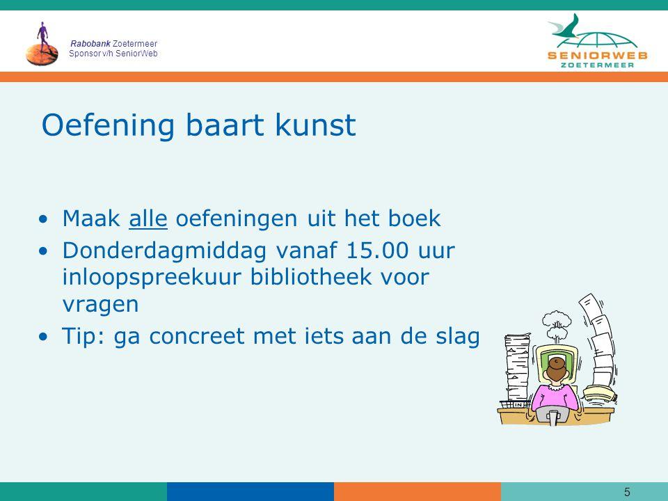 Rabobank Zoetermeer Sponsor v/h SeniorWeb 5 Oefening baart kunst Maak alle oefeningen uit het boek Donderdagmiddag vanaf 15.00 uur inloopspreekuur bibliotheek voor vragen Tip: ga concreet met iets aan de slag