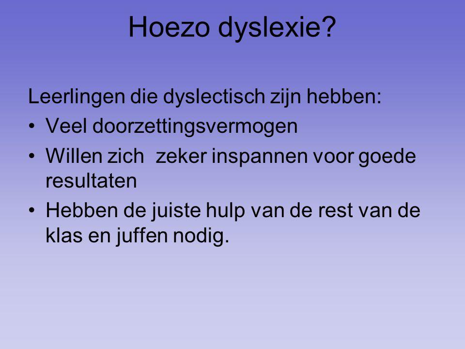 Hoezo dyslexie? Leerlingen die dyslectisch zijn hebben: Veel doorzettingsvermogen Willen zich zeker inspannen voor goede resultaten Hebben de juiste h