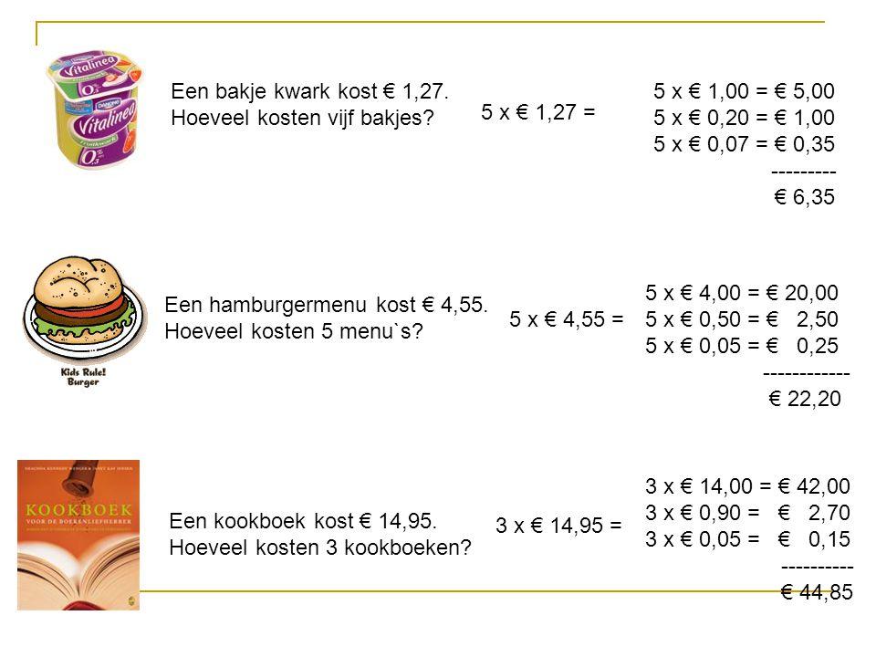 Een bakje kwark kost € 1,27. Hoeveel kosten vijf bakjes? 5 x € 1,27 = 5 x € 1,00 = € 5,00 5 x € 0,20 = € 1,00 5 x € 0,07 = € 0,35 --------- € 6,35 Een