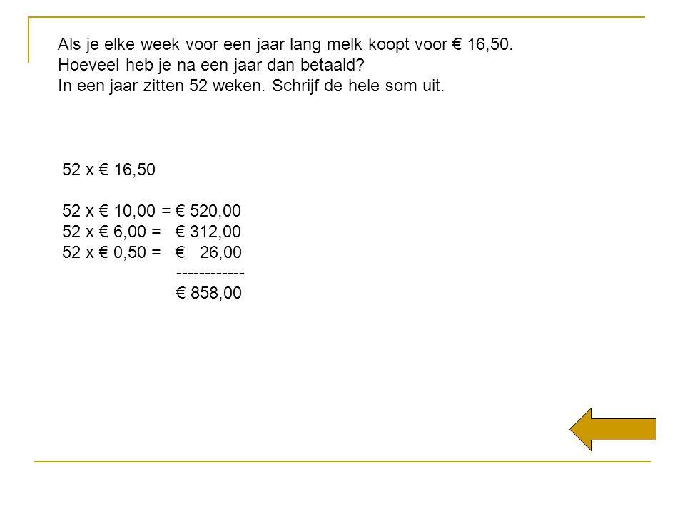 Als je elke week voor een jaar lang melk koopt voor € 16,50. Hoeveel heb je na een jaar dan betaald? In een jaar zitten 52 weken. Schrijf de hele som